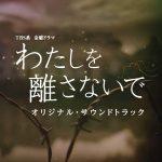 [Album] やまだ豊 – TBS系 金曜ドラマ「わたしを離さないで」オリジナル・サウンドトラック (2016.03.02/RAR/MP3)